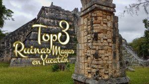 Top 3 ruinas mayas en Yucatán
